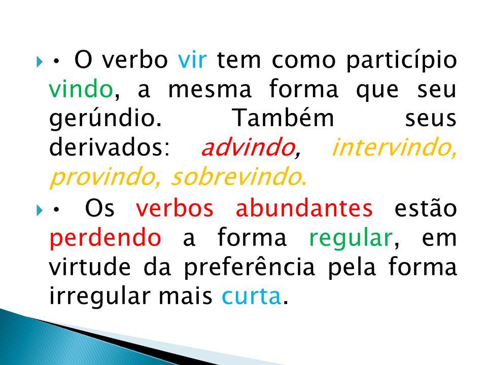 O verbo vir tem como particípio vindo, a mesma forma que seu gerúndio. Também seus derivados: advindo, intervindo, provindo, sobrevindo. Os verbos abu