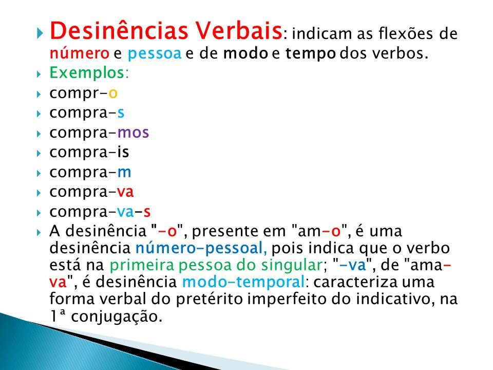 Desinências Verbais : indicam as flexões de número e pessoa e de modo e tempo dos verbos. Exemplos: compr-o compra-s compra-mos compra-is compra-m com