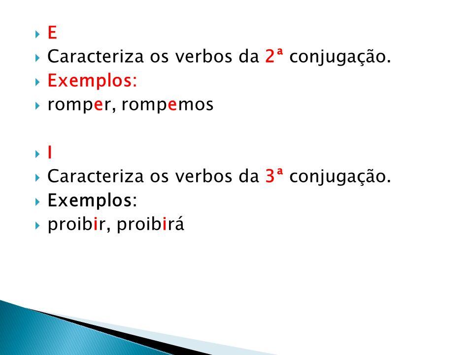 E Caracteriza os verbos da 2ª conjugação. Exemplos: romper, rompemos I Caracteriza os verbos da 3ª conjugação. Exemplos: proibir, proibirá