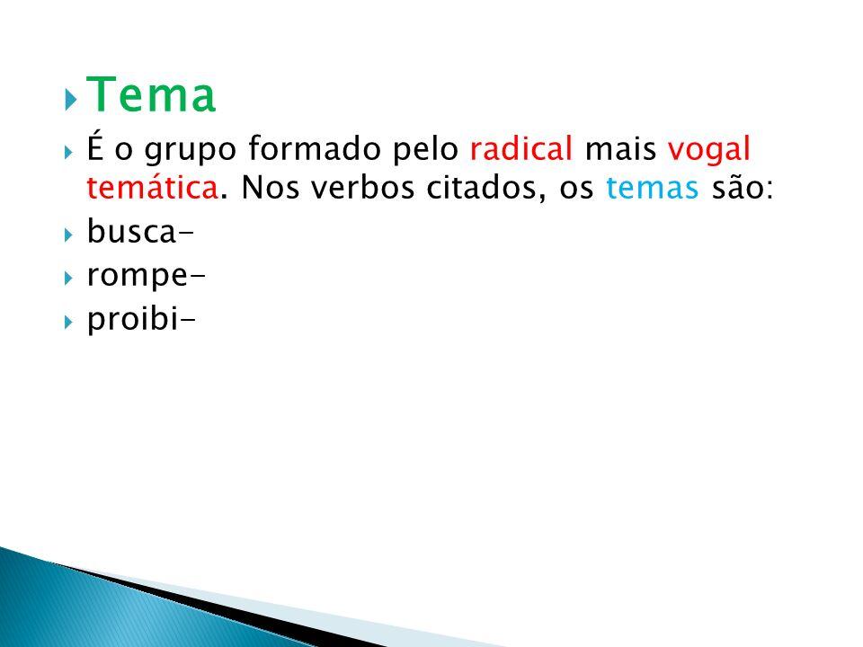 Tema É o grupo formado pelo radical mais vogal temática. Nos verbos citados, os temas são: busca- rompe- proibi-