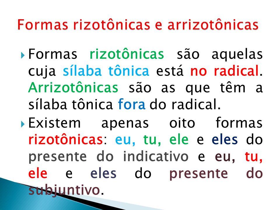 Formas rizotônicas são aquelas cuja sílaba tônica está no radical. Arrizotônicas são as que têm a sílaba tônica fora do radical. Existem apenas oito f