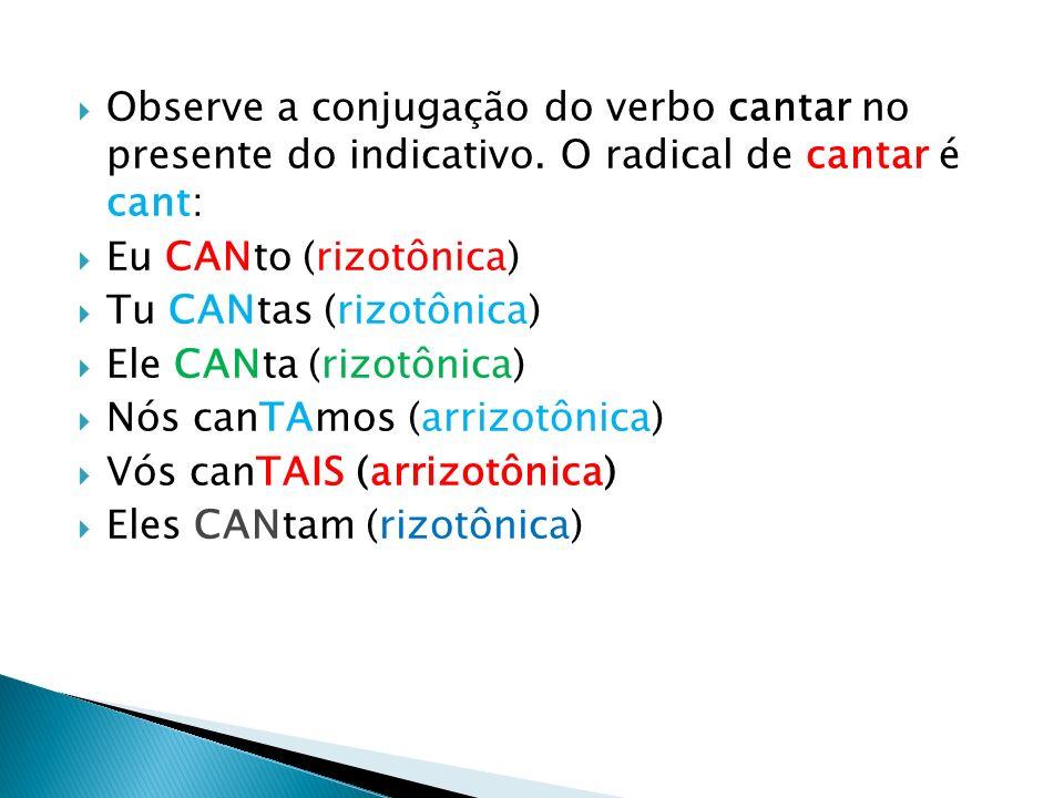 Observe a conjugação do verbo cantar no presente do indicativo. O radical de cantar é cant: Eu CANto (rizotônica) Tu CANtas (rizotônica) Ele CANta (ri