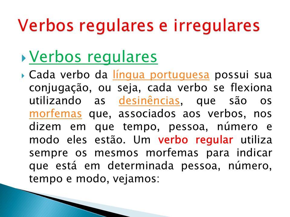 Verbos regulares Cada verbo da língua portuguesa possui sua conjugação, ou seja, cada verbo se flexiona utilizando as desinências, que são os morfemas