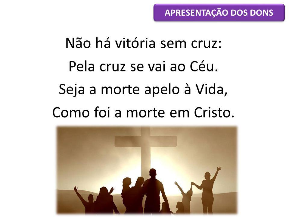 Não há vitória sem cruz: Pela cruz se vai ao Céu. Seja a morte apelo à Vida, Como foi a morte em Cristo. APRESENTAÇÃO DOS DONS