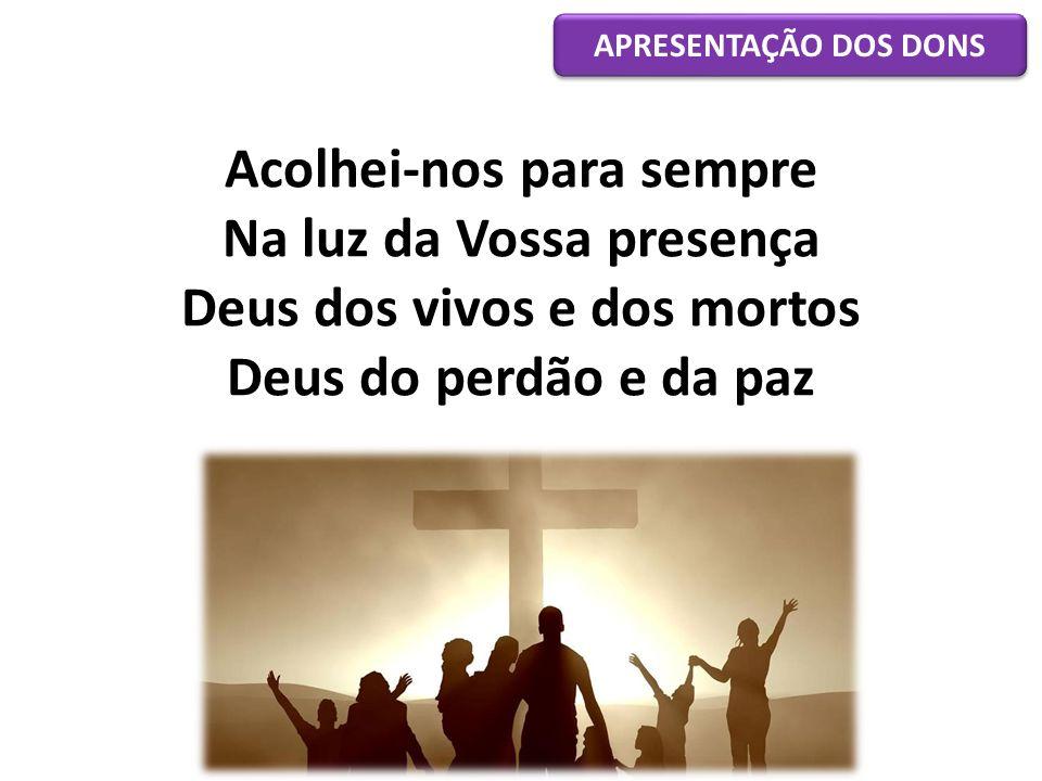 Acolhei-nos para sempre Na luz da Vossa presença Deus dos vivos e dos mortos Deus do perdão e da paz APRESENTAÇÃO DOS DONS