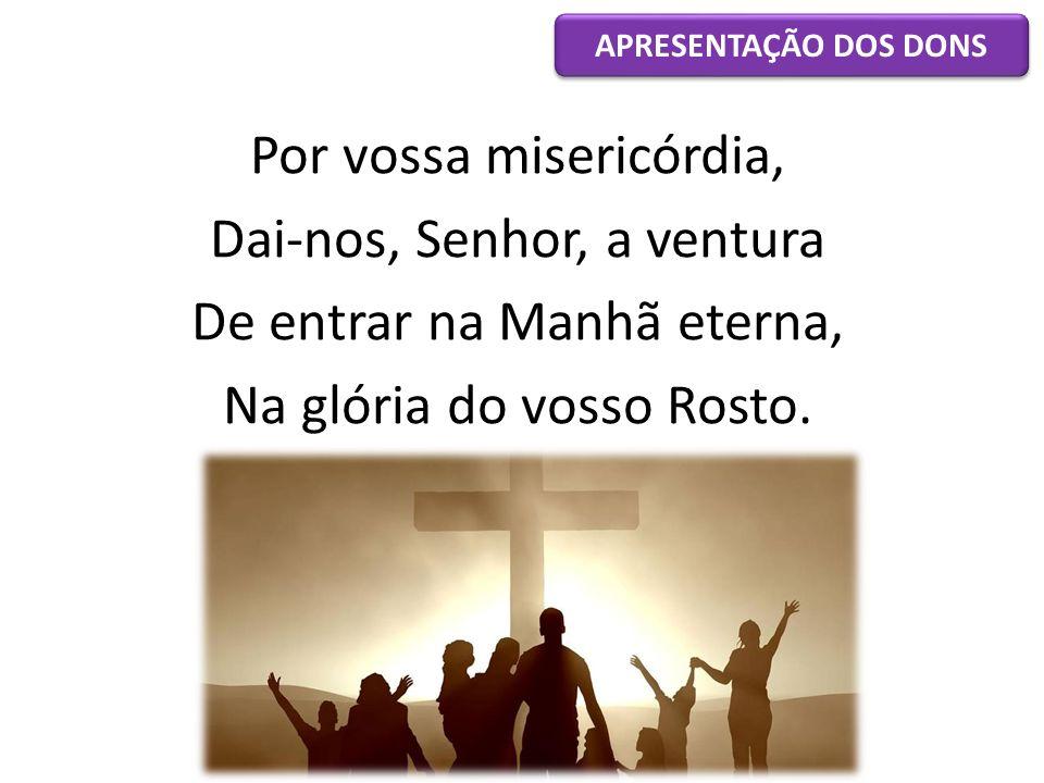 Por vossa misericórdia, Dai-nos, Senhor, a ventura De entrar na Manhã eterna, Na glória do vosso Rosto. APRESENTAÇÃO DOS DONS