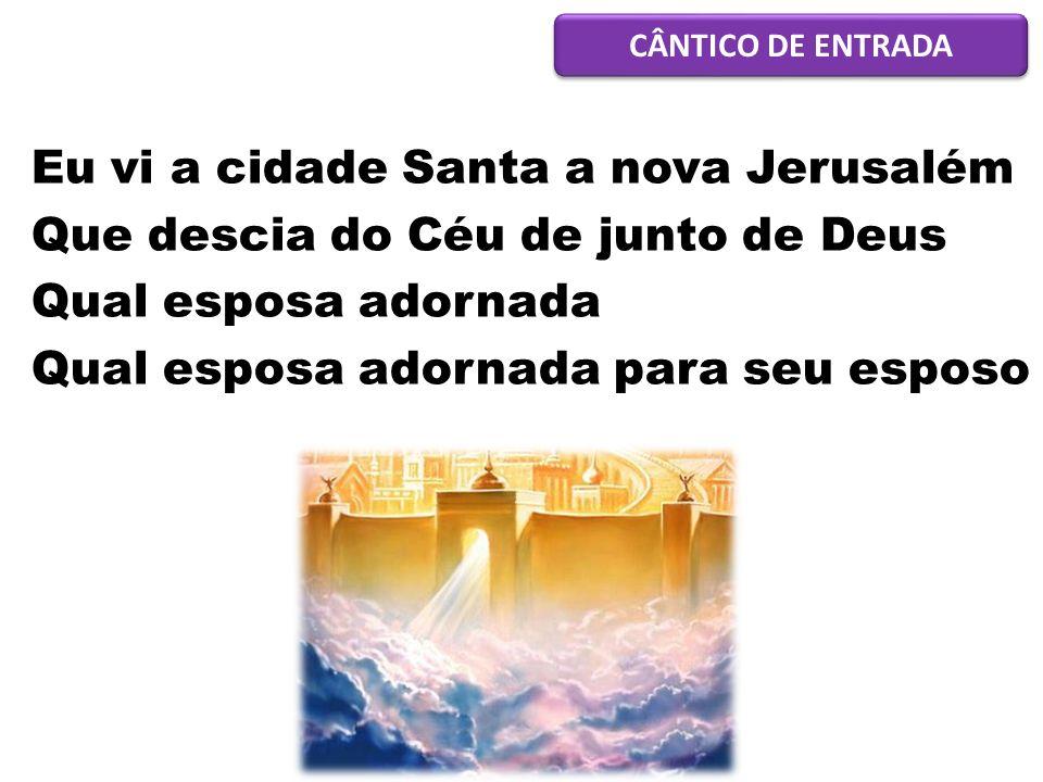 Eu vi a cidade Santa a nova Jerusalém Que descia do Céu de junto de Deus Qual esposa adornada Qual esposa adornada para seu esposo CÂNTICO DE ENTRADA