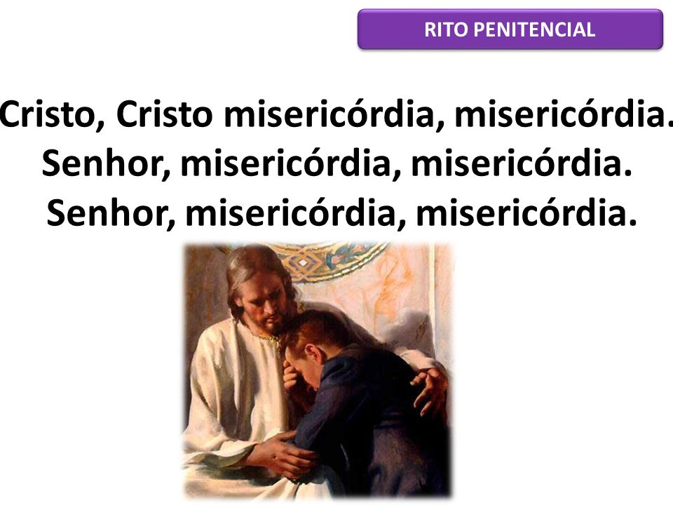 Cristo, Cristo misericórdia, misericórdia. Senhor, misericórdia, misericórdia. Senhor, misericórdia, misericórdia. RITO PENITENCIAL