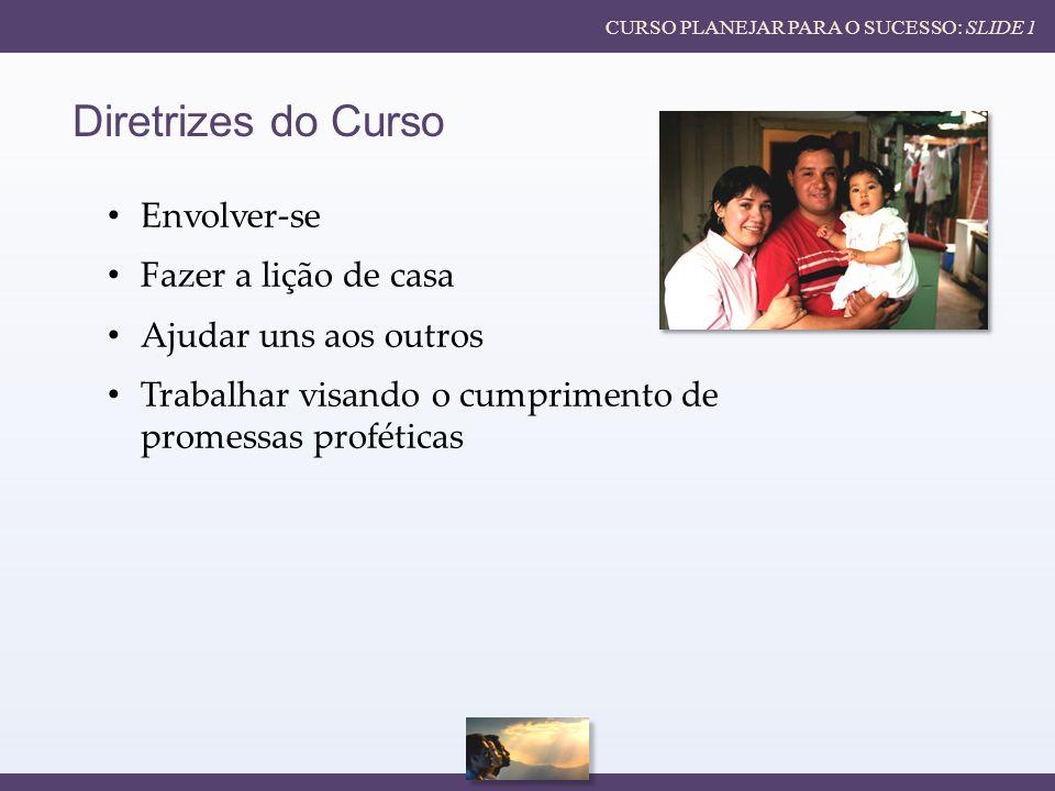 CURSO PLANEJAR PARA O SUCESSO: SLIDE 1 Diretrizes do Curso Envolver-se Fazer a lição de casa Ajudar uns aos outros Trabalhar visando o cumprimento de promessas proféticas