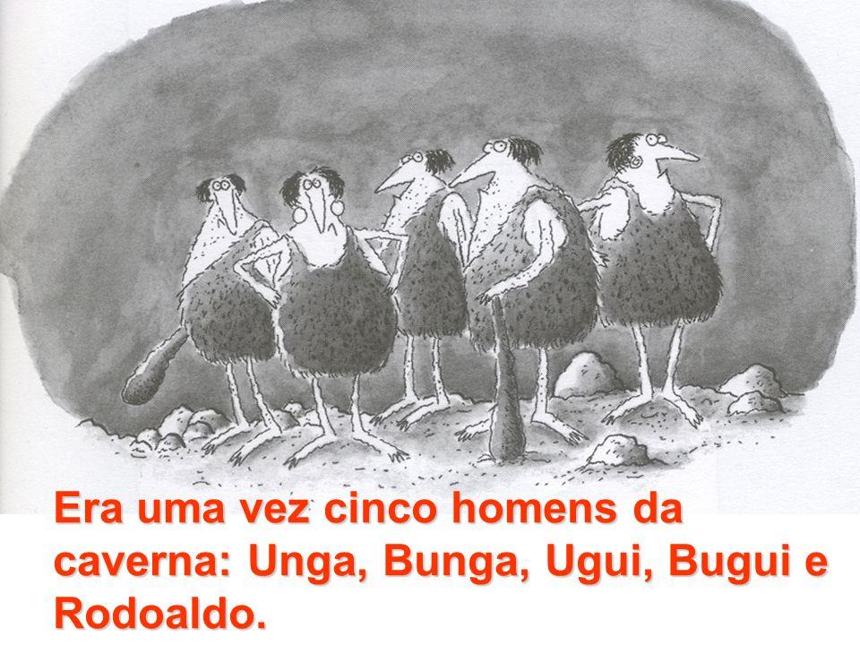 Era uma vez cinco homens da caverna: Unga, Bunga, Ugui, Bugui e Rodoaldo.