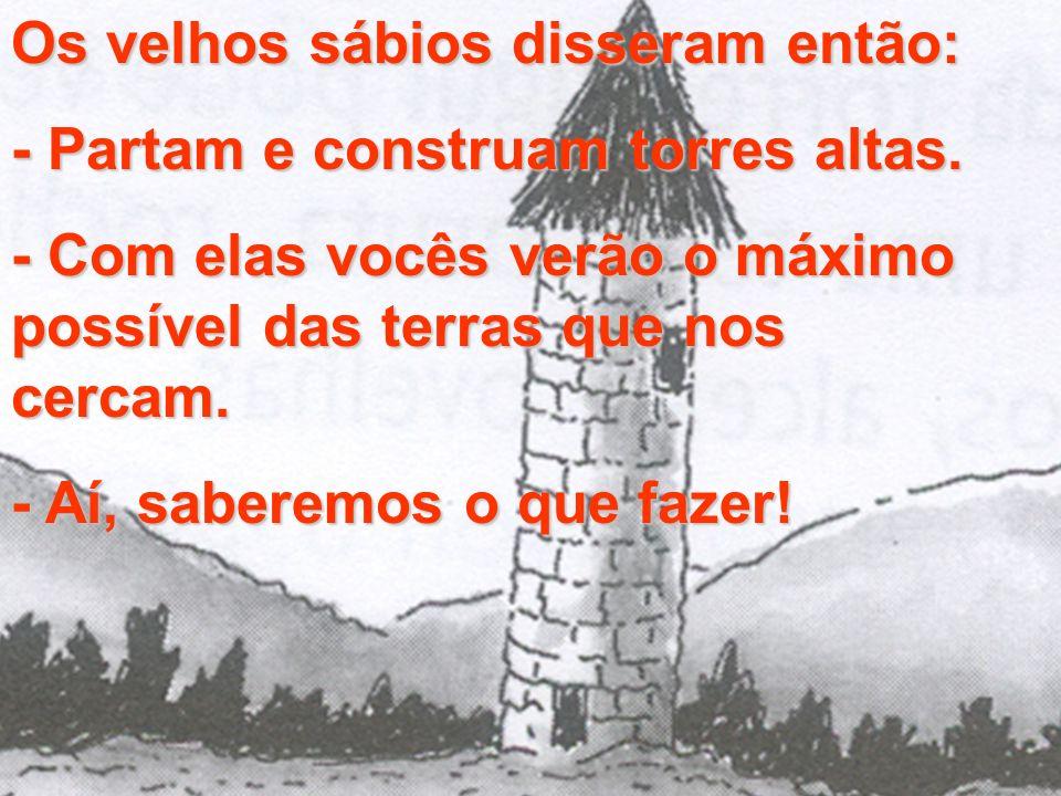 Os velhos sábios disseram então: - Partam e construam torres altas. - Com elas vocês verão o máximo possível das terras que nos cercam. - Aí, saberemo
