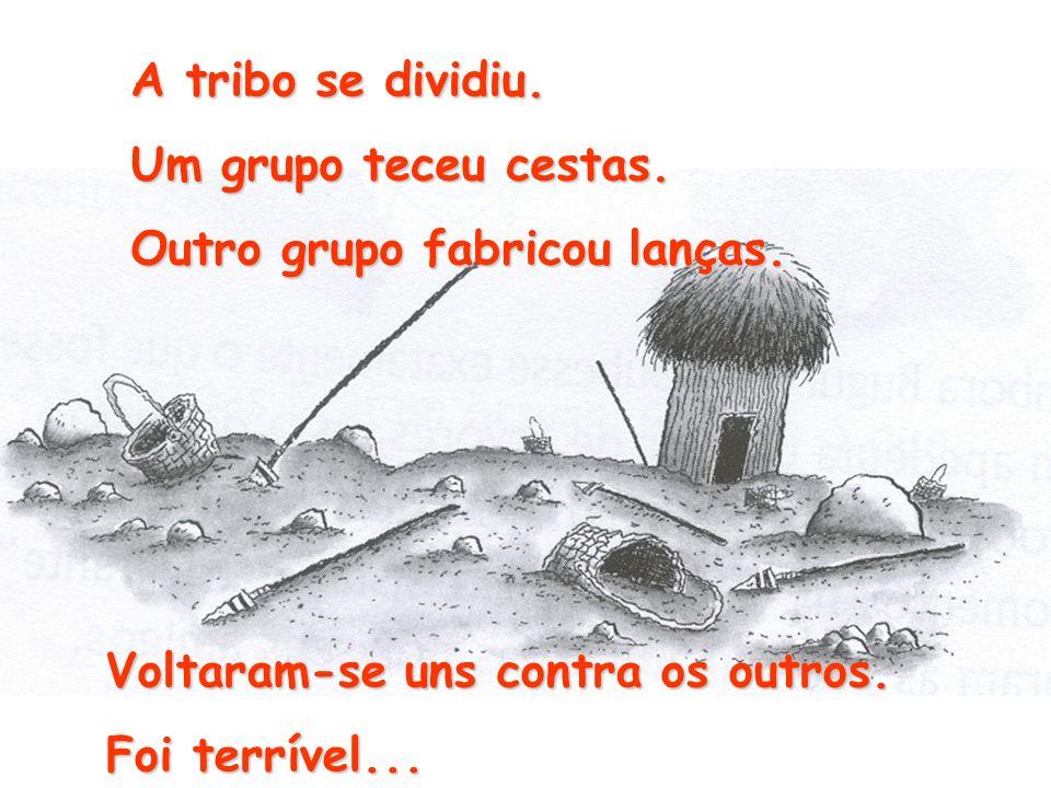 A tribo se dividiu. Um grupo teceu cestas. Outro grupo fabricou lanças. Voltaram-se uns contra os outros. Foi terrível...