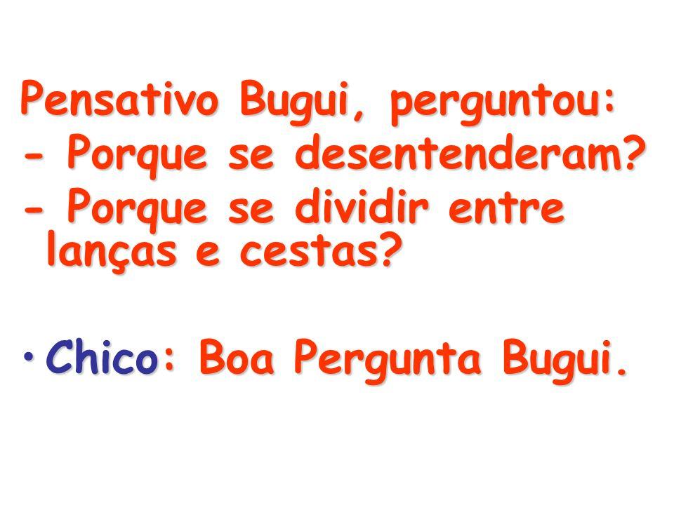 Pensativo Bugui, perguntou: - Porque se desentenderam? - Porque se dividir entre lanças e cestas? Chico: Boa Pergunta Bugui.Chico: Boa Pergunta Bugui.