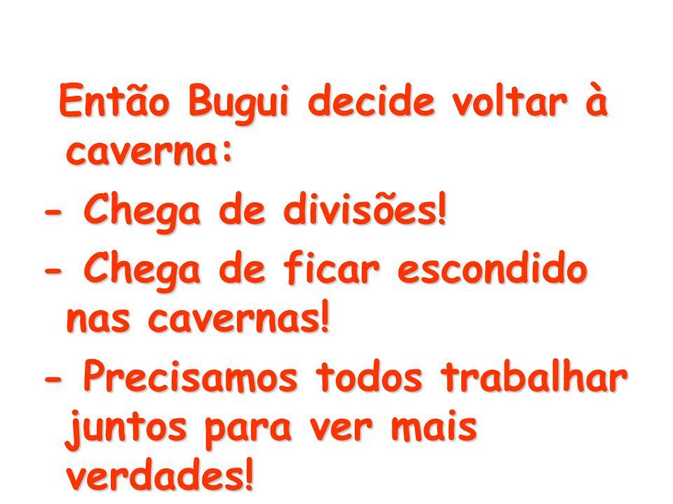 Então Bugui decide voltar à caverna: Então Bugui decide voltar à caverna: - Chega de divisões! - Chega de ficar escondido nas cavernas! - Precisamos t