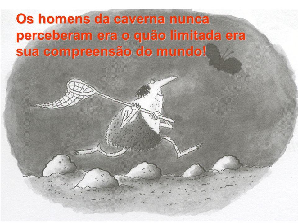 Os homens da caverna nunca perceberam era o quão limitada era sua compreensão do mundo!
