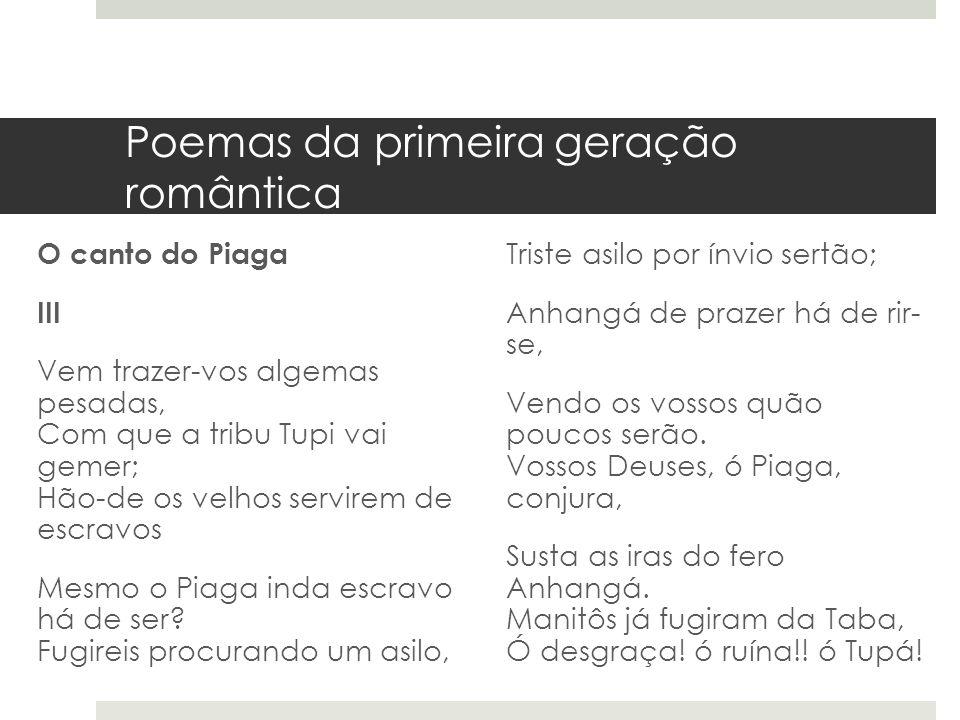 Poemas da primeira geração romântica O canto do Piaga III Vem trazer-vos algemas pesadas, Com que a tribu Tupi vai gemer; Hão-de os velhos servirem de
