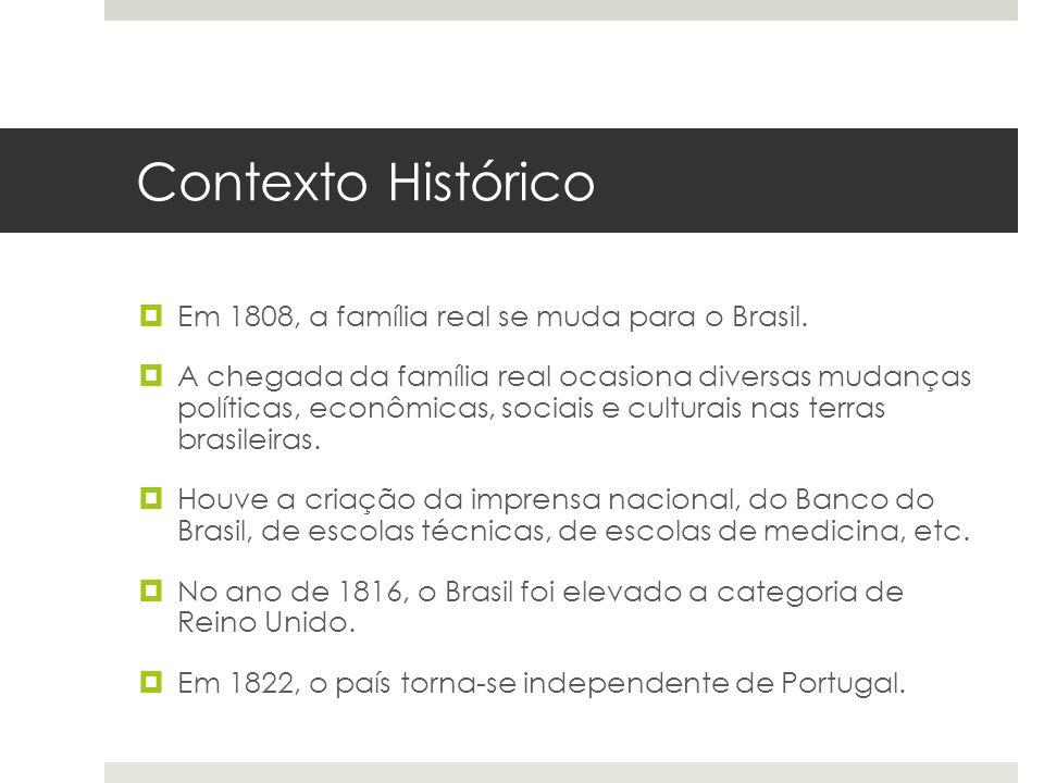 Contexto Histórico Em 1808, a família real se muda para o Brasil. A chegada da família real ocasiona diversas mudanças políticas, econômicas, sociais