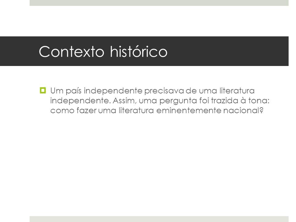 Contexto histórico Um país independente precisava de uma literatura independente. Assim, uma pergunta foi trazida à tona: como fazer uma literatura em