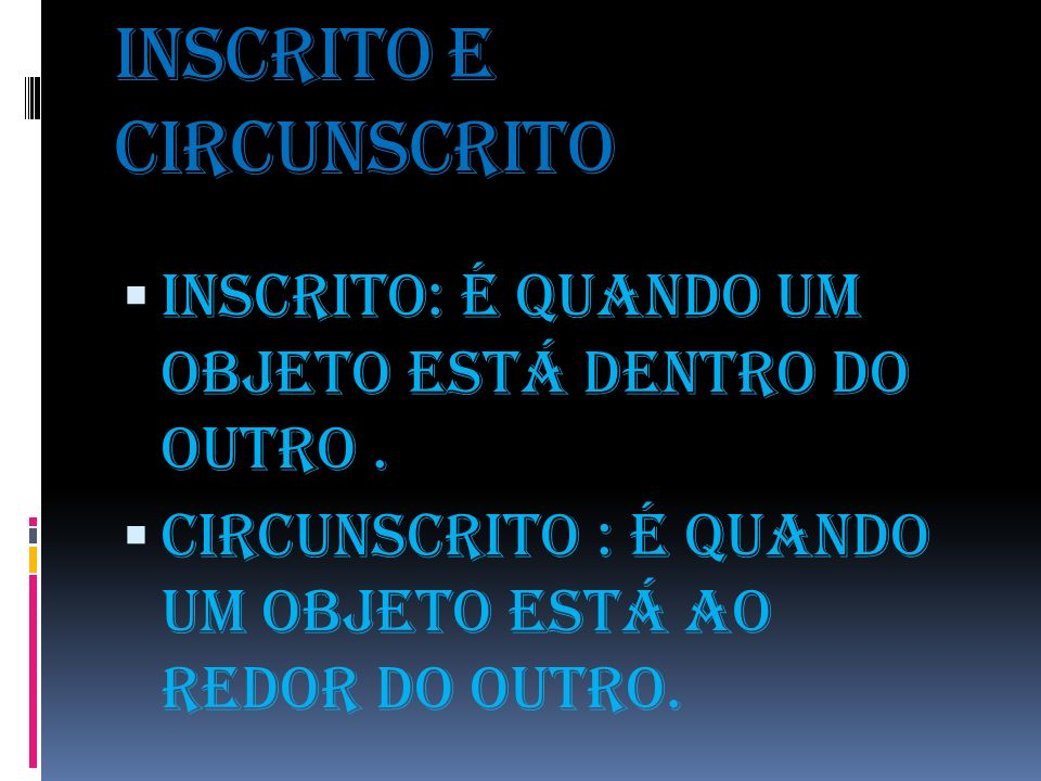 Inscrito e circunscrito Inscrito: é quando um objeto está dentro do outro. Circunscrito : é quando um objeto está ao redor do outro.