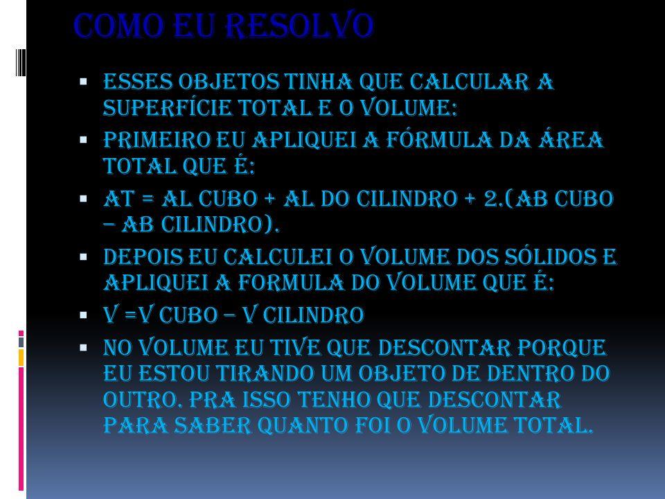 COMO EU RESOLVO Esses objetos tinha que calcular a superfície total e o volume: Primeiro eu apliquei a fórmula da área total que é: At = Al cubo + Al do cilindro + 2.(Ab cubo – Ab cilindro).