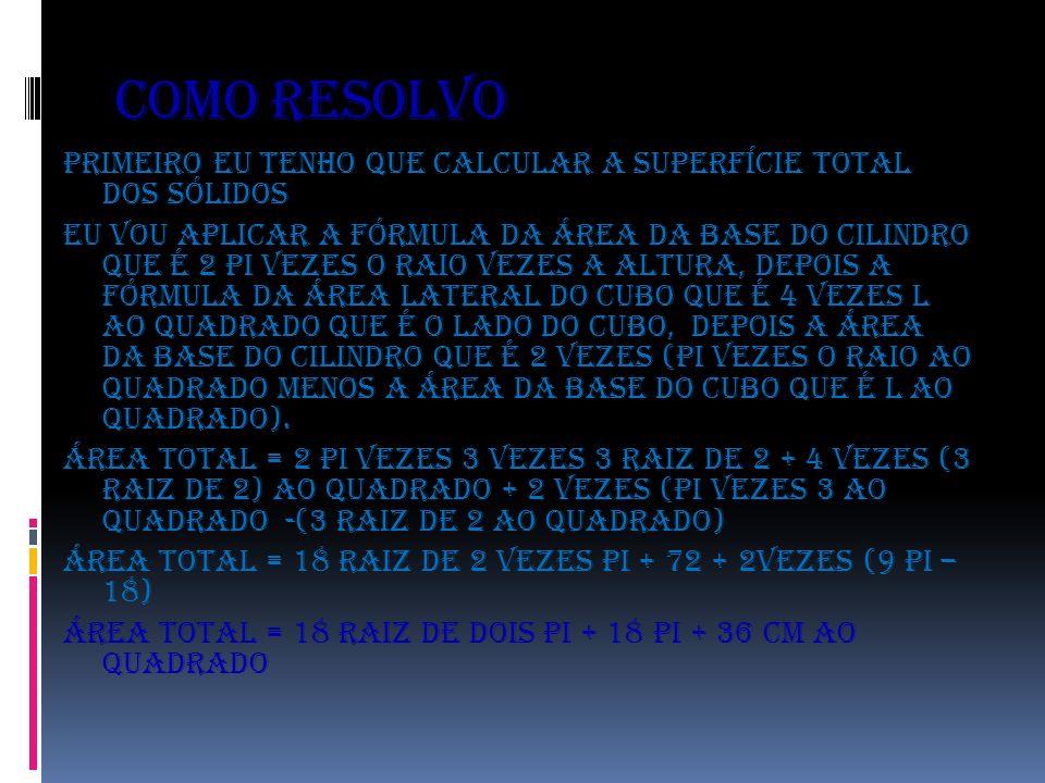 Como resolvo Primeiro eu tenho que calcular a superfície total dos sólidos Eu vou aplicar a fórmula da área da base do cilindro que é 2 PI vezes o rai