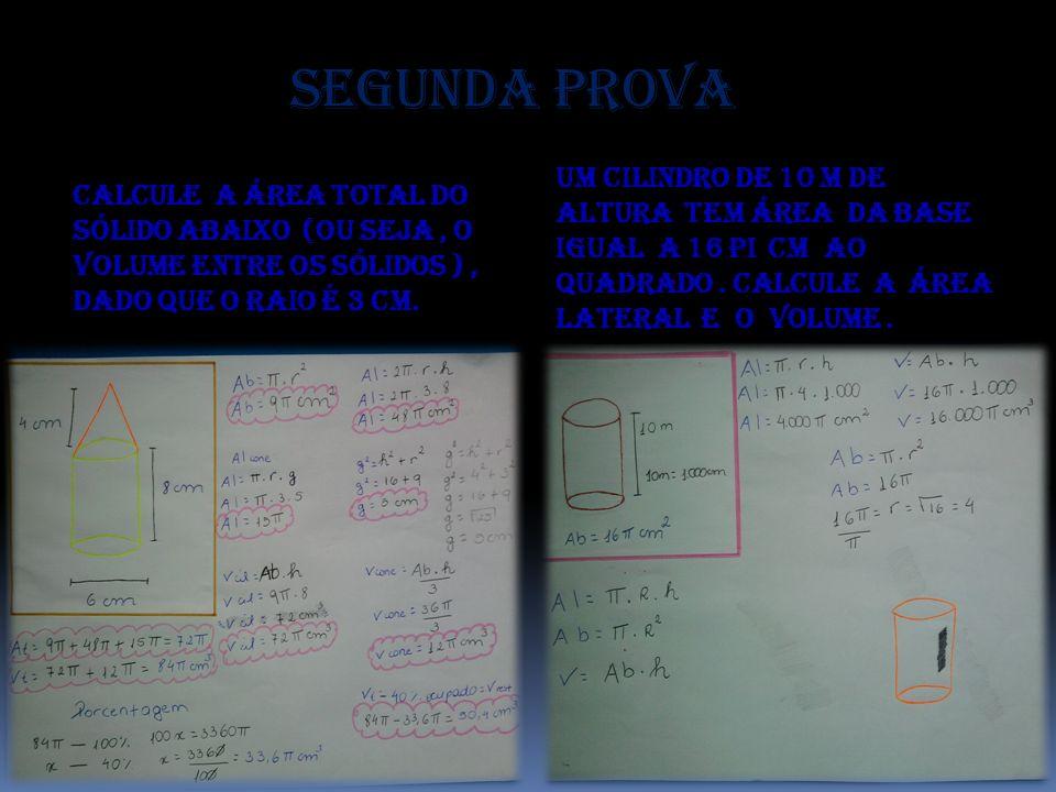 Segunda prova Calcule a área total do sólido abaixo (ou seja, o volume entre os sólidos ), dado que o raio é 3 cm. Um cilindro de 10 m de altura tem á