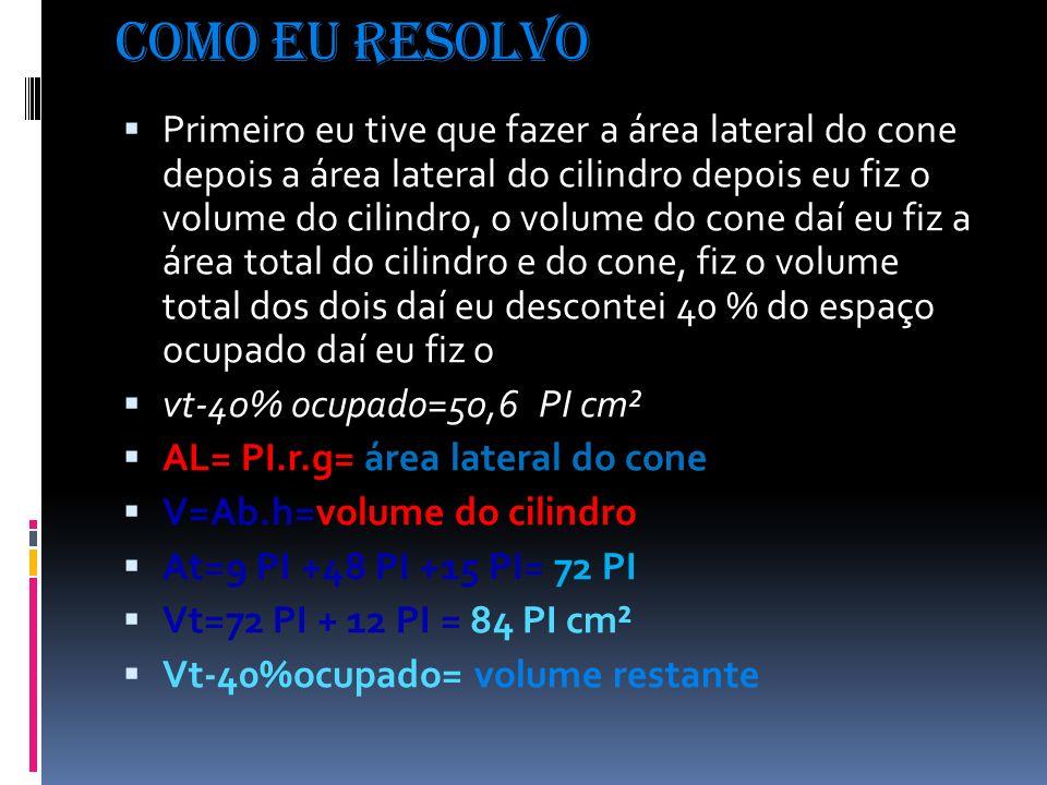 Como eu resolvo Primeiro eu tive que fazer a área lateral do cone depois a área lateral do cilindro depois eu fiz o volume do cilindro, o volume do cone daí eu fiz a área total do cilindro e do cone, fiz o volume total dos dois daí eu descontei 40 % do espaço ocupado daí eu fiz o vt-40% ocupado=50,6 PI cm² AL= PI.r.g= área lateral do cone V=Ab.h=volume do cilindro At=9 PI +48 PI +15 PI= 72 PI Vt=72 PI + 12 PI = 84 PI cm² Vt-40%ocupado= volume restante