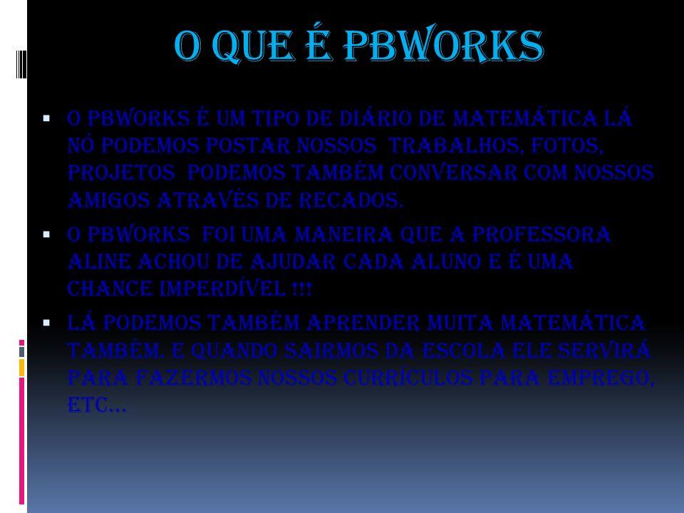 O que é pbworks O pbworks é um tipo de diário de matemática lá nó podemos postar nossos trabalhos, fotos, projetos podemos também conversar com nossos