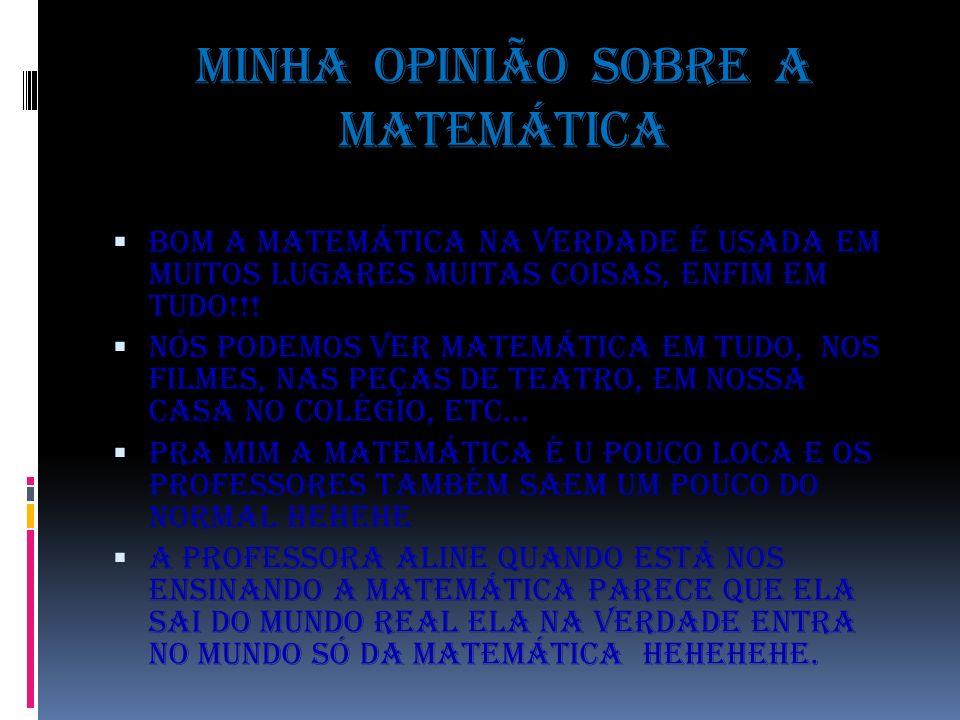 Minha opinião sobre a matemática Bom a matemática na verdade é usada em muitos lugares muitas coisas, enfim em tudo!!! Nós podemos ver matemática em t