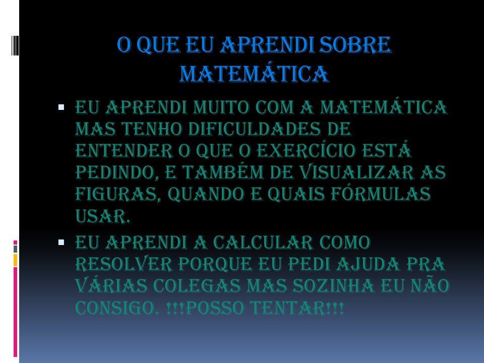 O que eu aprendi sobre matemática Eu aprendi muito com a matemática mas tenho dificuldades de entender o que o exercício está pedindo, e também de visualizar as figuras, quando e quais fórmulas usar.