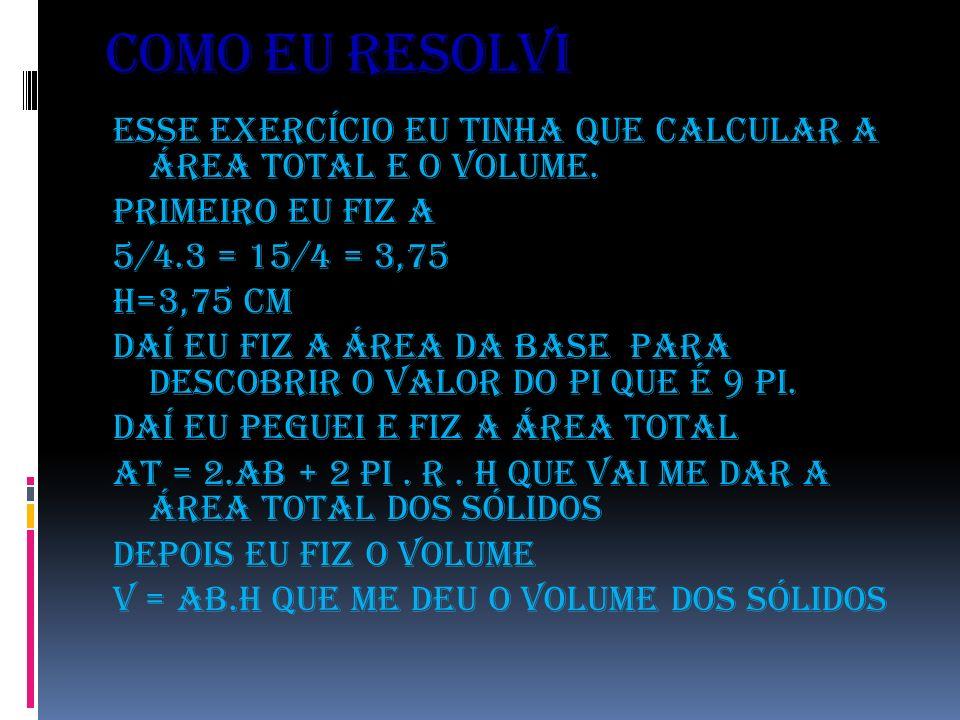 Como eu resolvi Esse exercício eu tinha que calcular a área total e o volume. Primeiro eu fiz a 5/4.3 = 15/4 = 3,75 H=3,75 cm Daí eu fiz a área da bas