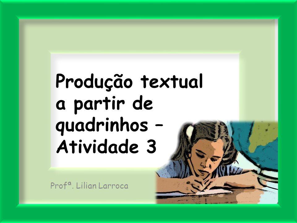 Produção textual a partir de quadrinhos – Atividade 3 Profª. Lilian Larroca