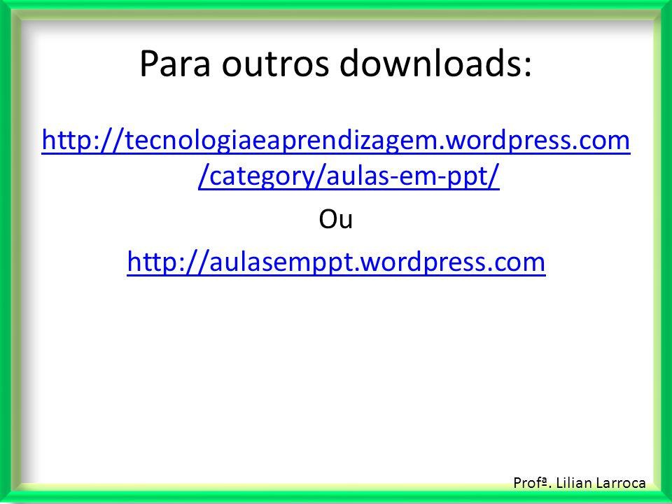 Profª. Lilian Larroca Para outros downloads: http://tecnologiaeaprendizagem.wordpress.com /category/aulas-em-ppt/ Ou http://aulasemppt.wordpress.com