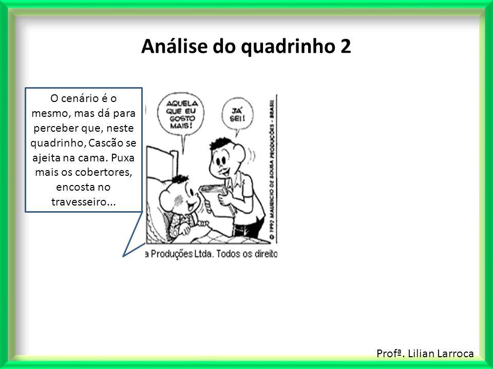 Profª. Lilian Larroca Análise do quadrinho 2 O cenário é o mesmo, mas dá para perceber que, neste quadrinho, Cascão se ajeita na cama. Puxa mais os co