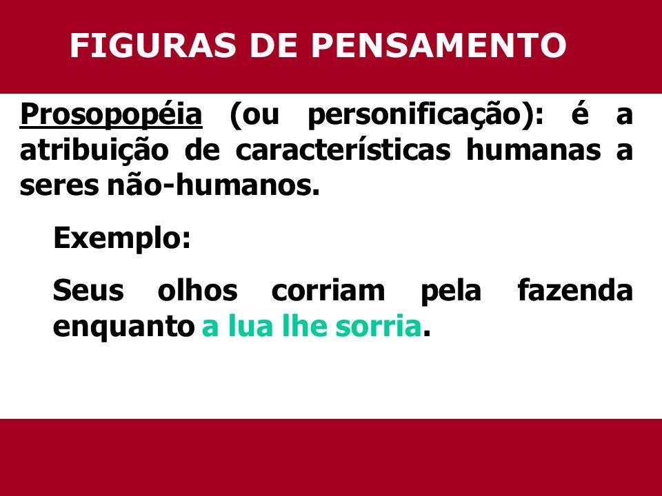 FIGURAS DE PENSAMENTO Prosopopéia (ou personificação): é a atribuição de características humanas a seres não-humanos. Exemplo: Seus olhos corriam pela