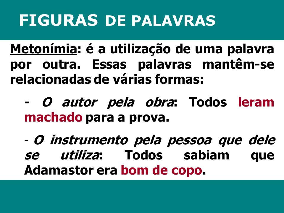 FIGURAS DE PALAVRAS Metonímia: é a utilização de uma palavra por outra. Essas palavras mantêm-se relacionadas de várias formas: - O autor pela obra: T