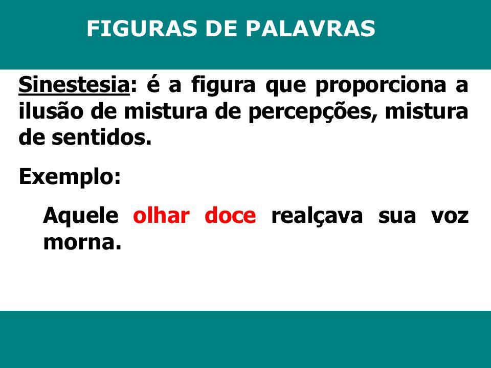 FIGURAS DE PALAVRAS Sinestesia: é a figura que proporciona a ilusão de mistura de percepções, mistura de sentidos. Exemplo: Aquele olhar doce realçava