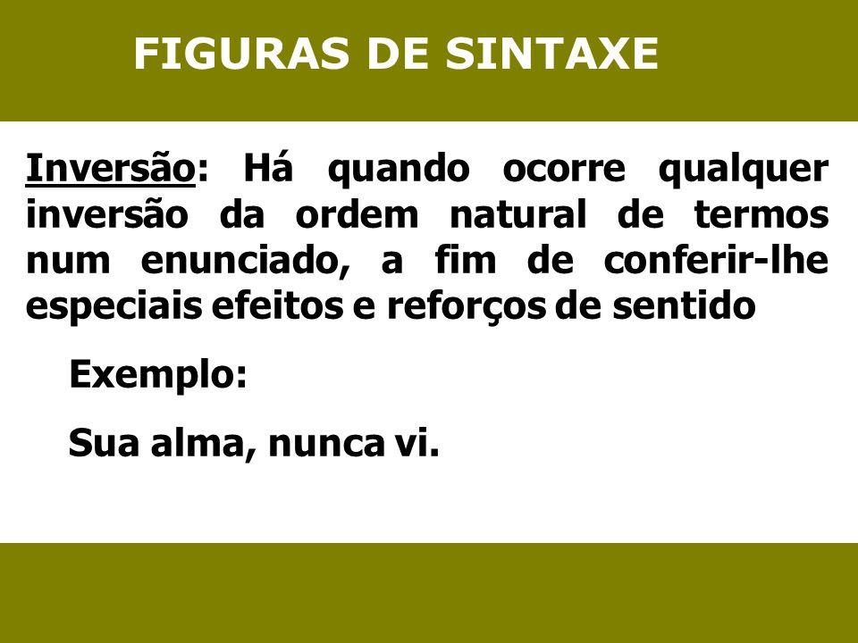 FIGURAS DE SINTAXE Inversão: Há quando ocorre qualquer inversão da ordem natural de termos num enunciado, a fim de conferir-lhe especiais efeitos e re