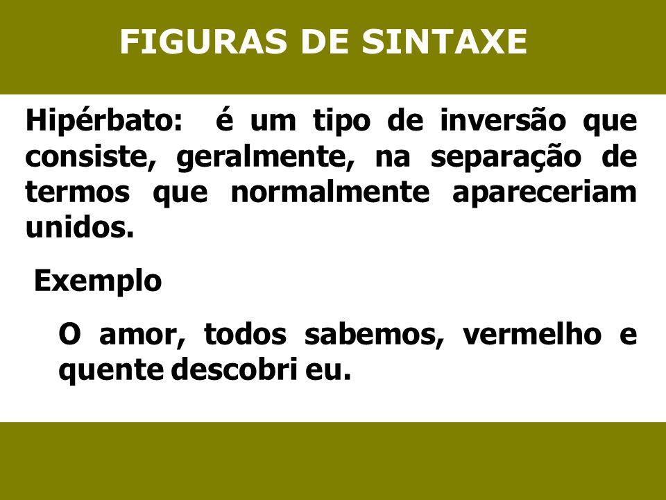 FIGURAS DE SINTAXE Hipérbato: é um tipo de inversão que consiste, geralmente, na separação de termos que normalmente apareceriam unidos. Exemplo O amo