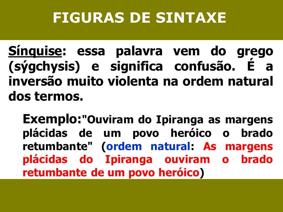 FIGURAS DE SINTAXE Sínquise: essa palavra vem do grego (sýgchysis) e significa confusão. É a inversão muito violenta na ordem natural dos termos. Exem