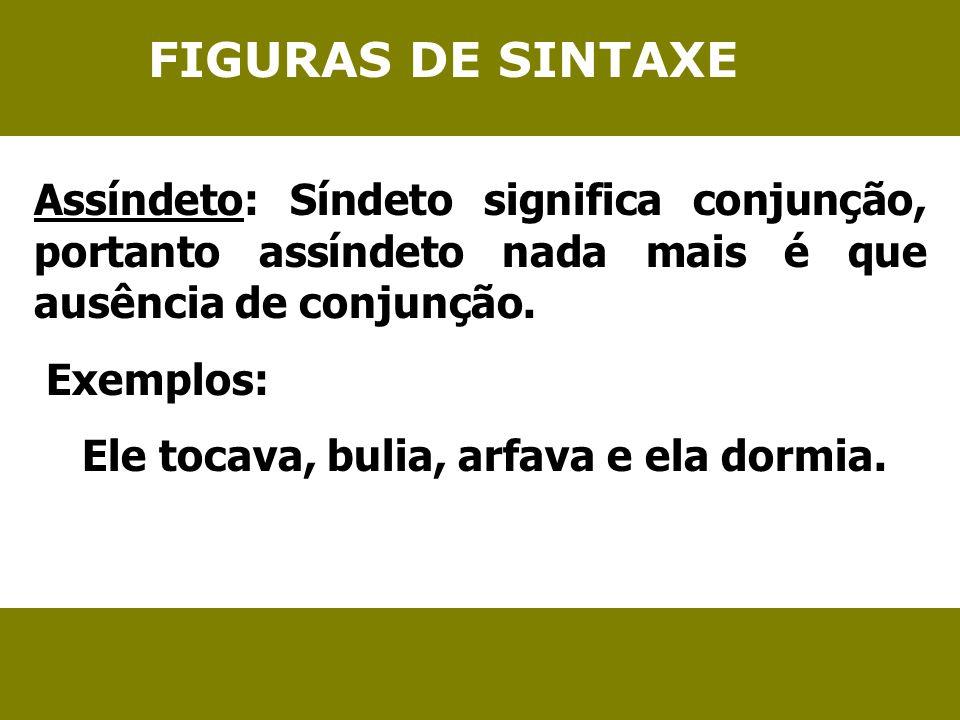 FIGURAS DE SINTAXE Assíndeto: Síndeto significa conjunção, portanto assíndeto nada mais é que ausência de conjunção. Exemplos: Ele tocava, bulia, arfa