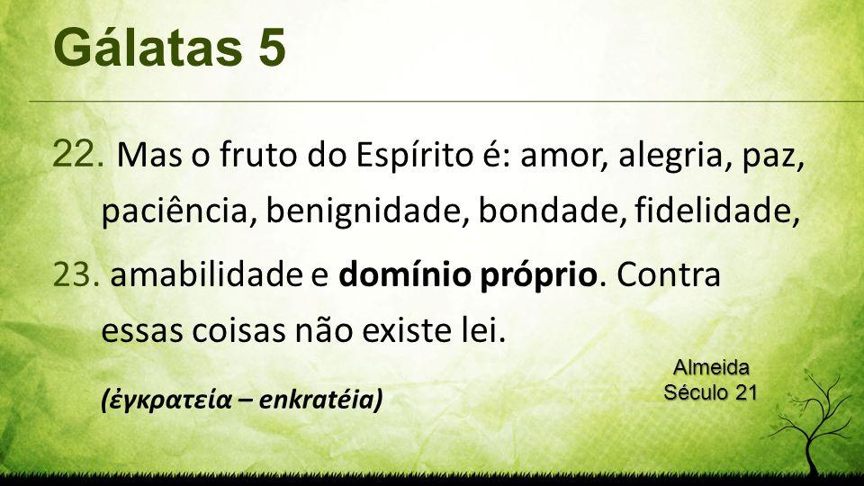 Gálatas 5 22. Mas o fruto do Espírito é: amor, alegria, paz, paciência, benignidade, bondade, fidelidade, 23. amabilidade e domínio próprio. Contra es