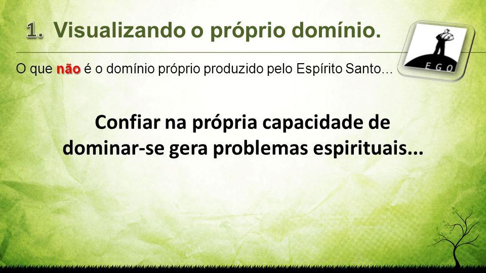 Confiar na própria capacidade de dominar-se gera problemas espirituais... 1.Visualizando o próprio domínio. não O que não é o domínio próprio produzid