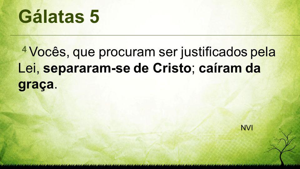 Gálatas 5 4 Vocês, que procuram ser justificados pela Lei, separaram-se de Cristo; caíram da graça. NVI