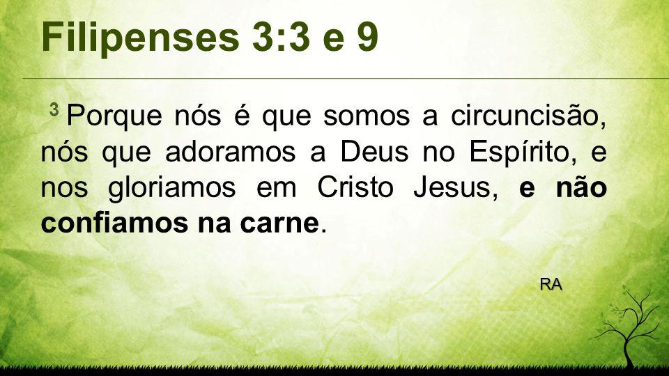 Filipenses 3:3 e 9 3 Porque nós é que somos a circuncisão, nós que adoramos a Deus no Espírito, e nos gloriamos em Cristo Jesus, e não confiamos na ca