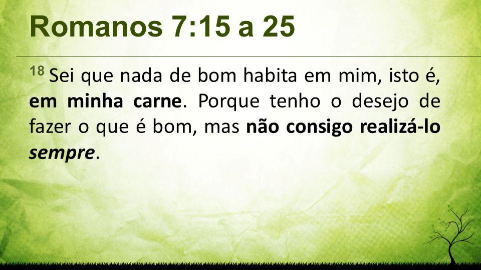 Romanos 7:15 a 25 18 Sei que nada de bom habita em mim, isto é, em minha carne. Porque tenho o desejo de fazer o que é bom, mas não consigo realizá-lo