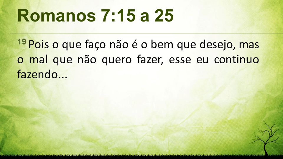 Romanos 7:15 a 25 19 Pois o que faço não é o bem que desejo, mas o mal que não quero fazer, esse eu continuo fazendo...