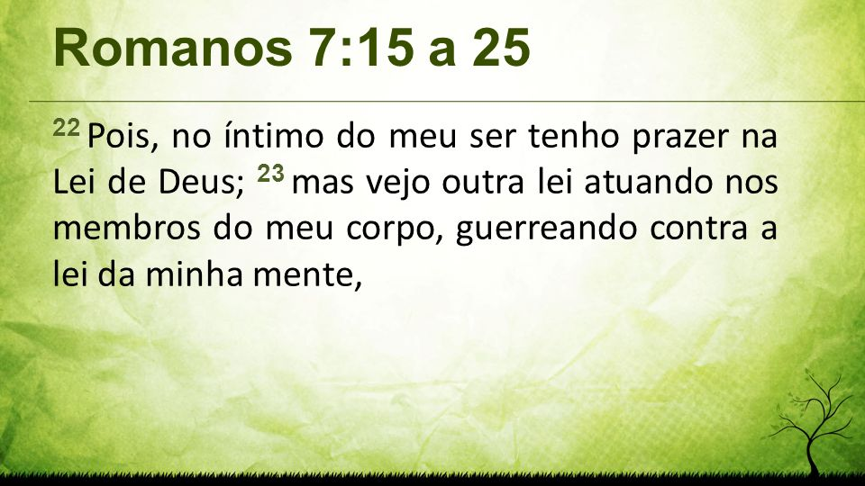 Romanos 7:15 a 25 22 Pois, no íntimo do meu ser tenho prazer na Lei de Deus; 23 mas vejo outra lei atuando nos membros do meu corpo, guerreando contra