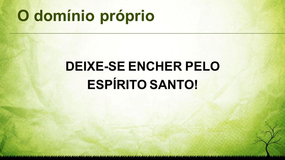 O domínio próprio DEIXE-SE ENCHER PELO ESPÍRITO SANTO!