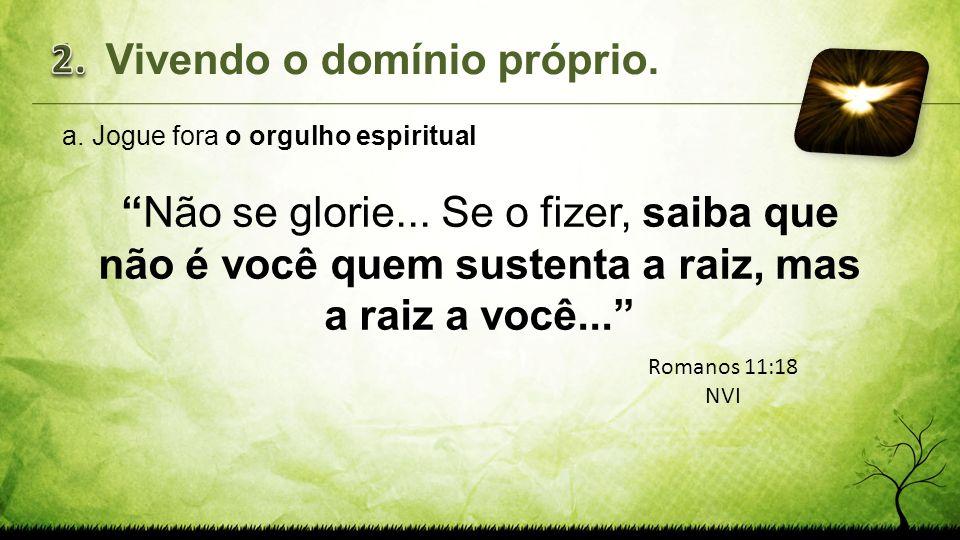 a.Jogue fora o orgulho espiritual Não se glorie... Se o fizer, saiba que não é você quem sustenta a raiz, mas a raiz a você... 1.Vivendo o domínio pró
